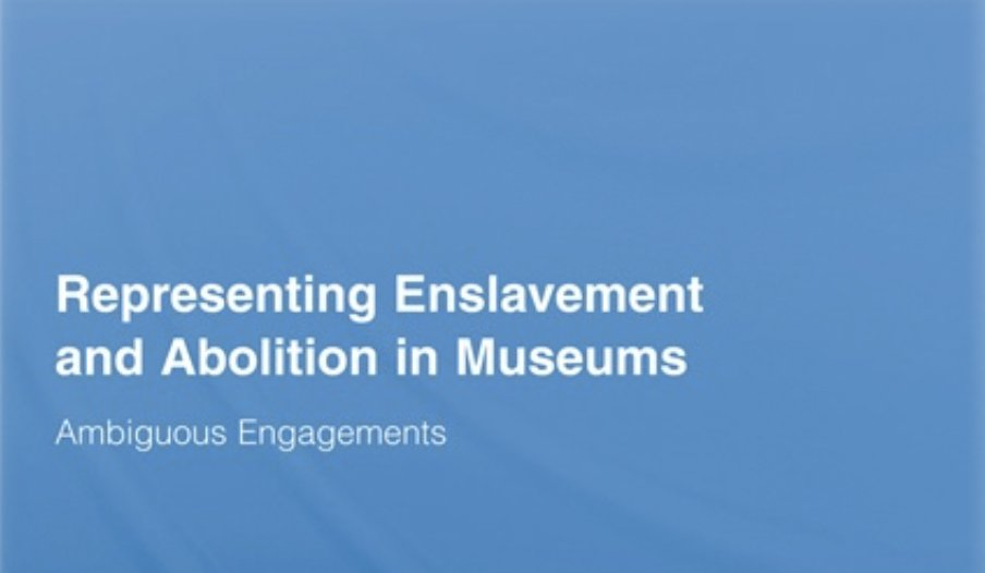 Representing Enslavement and Abolition in Museums, edited by Laurajane Smith, Geoff Cubitt, Kalliopi Fouseki and Ross Wilson